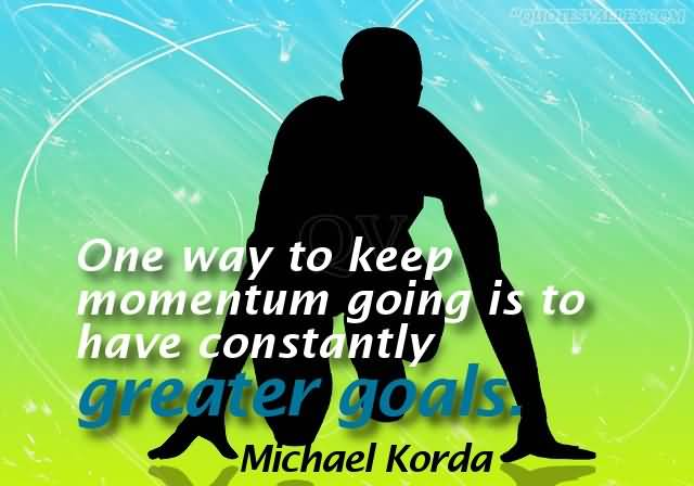 one-way-to-keep-momentum-going-is-to-have-constantly-greater-goals